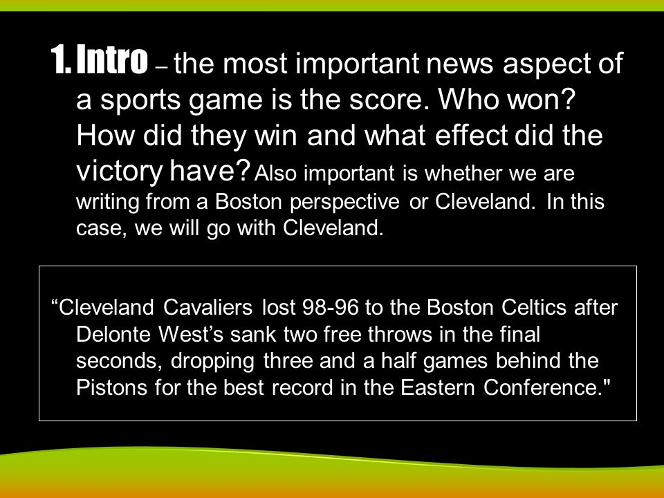 1.Intro – the most important news aspect of a sports game is the score. Who won? How did they win and what effect did the victory have? Also important