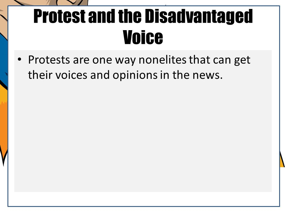 Protest and the Disadvantaged Voice Protests are one way nonelites that can get their voices and opinions in the news.