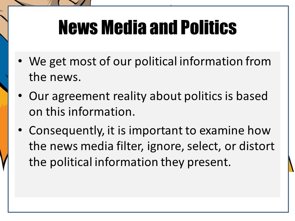 News Media and Politics We get most of our political information from the news. Our agreement reality about politics is based on this information. Con