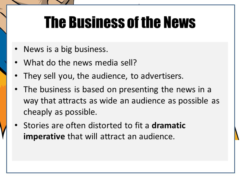 The Business of the News News is a big business. What do the news media sell? They sell you, the audience, to advertisers. The business is based on pr