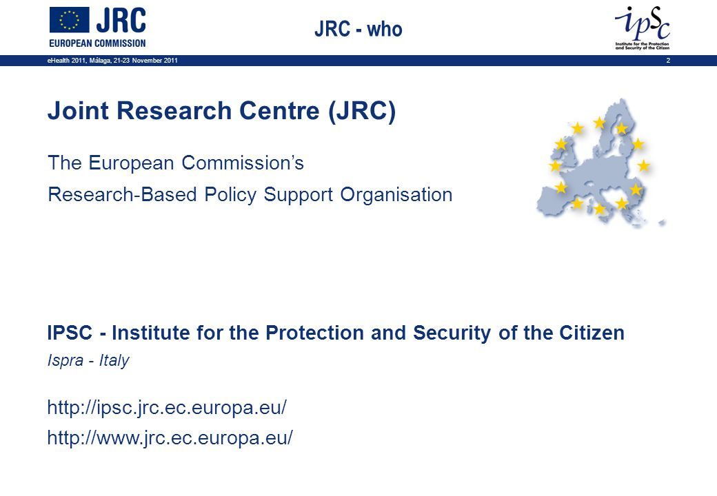 eHealth 2011, Málaga, 21-23 November 20112 Joint Research Centre (JRC) The European Commissions Research-Based Policy Support Organisation IPSC - Institute for the Protection and Security of the Citizen Ispra - Italy http://ipsc.jrc.ec.europa.eu/ http://www.jrc.ec.europa.eu/ JRC - who