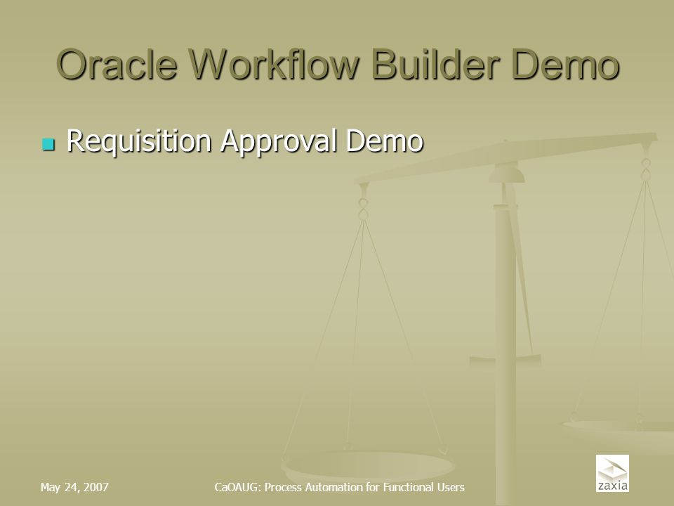May 24, 2007CaOAUG: Process Automation for Functional Users Oracle Workflow Builder Demo Requisition Approval Demo Requisition Approval Demo