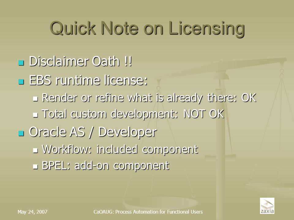 May 24, 2007CaOAUG: Process Automation for Functional Users Quick Note on Licensing Disclaimer Oath !! Disclaimer Oath !! EBS runtime license: EBS run