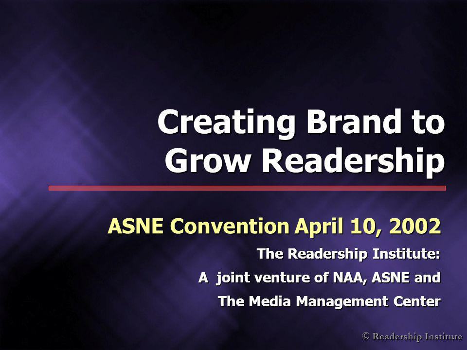 © Readership Institute Creating Brand to Grow Readership ASNE Convention April 10, 2002 The Readership Institute: A joint venture of NAA, ASNE and The