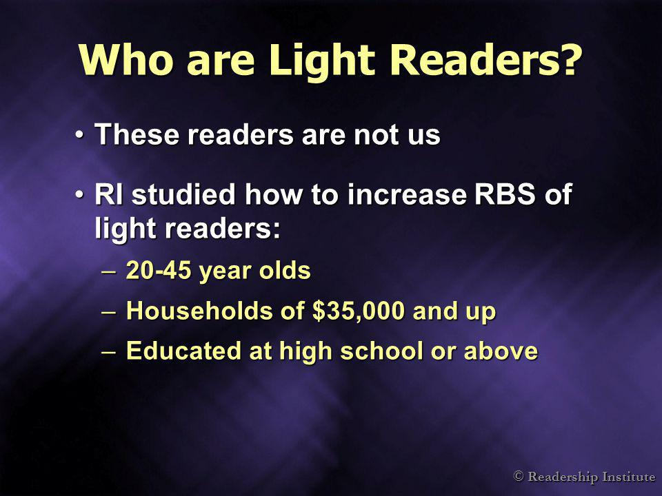 © Readership Institute Who are Light Readers? These readers are not usThese readers are not us RI studied how to increase RBS of light readers:RI stud