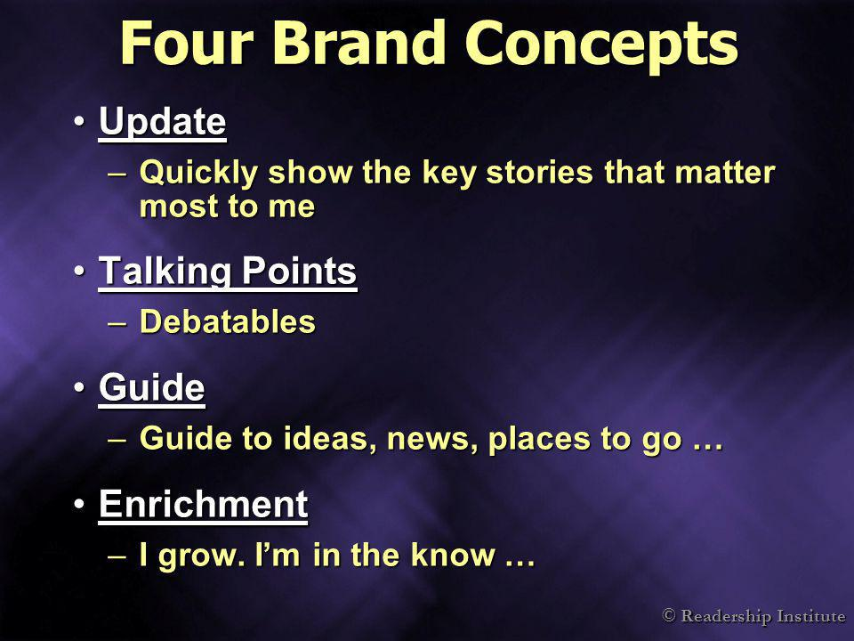 © Readership Institute Four Brand Concepts UpdateUpdate –Quickly show the key stories that matter most to me Talking PointsTalking Points –Debatables