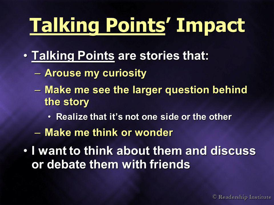 Talking Points Impact Talking Points are stories that:Talking Points are stories that: –Arouse my curiosity –Make me see the larger question behind th