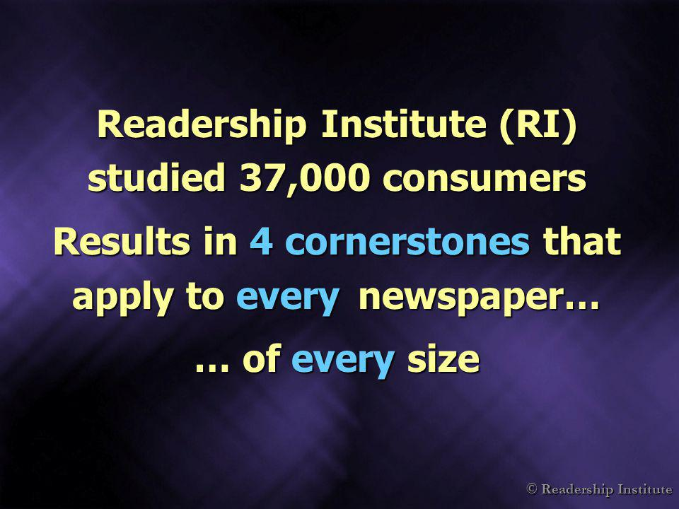 © Readership Institute Readership Institute (RI) studied 37,000 consumers Results in 4 cornerstones that apply to every newspaper… … of every size