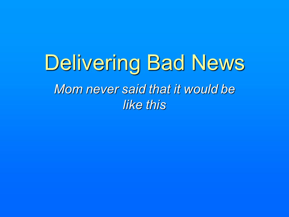 Delivering Bad News Mom never said that it would be like this