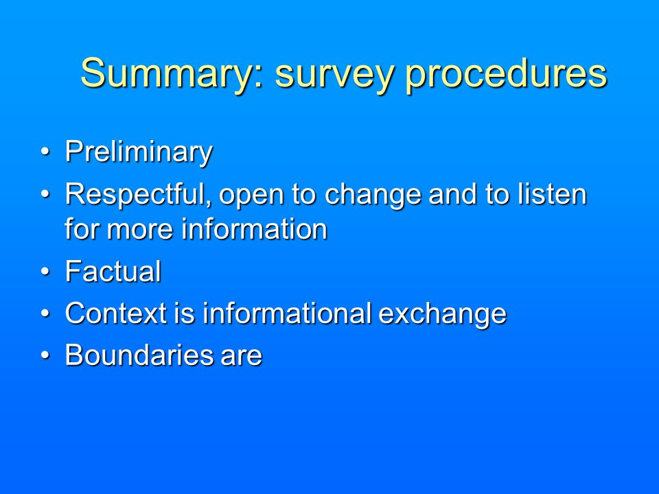 Summary: survey procedures PreliminaryPreliminary Respectful, open to change and to listen for more informationRespectful, open to change and to listen for more information FactualFactual Context is informational exchangeContext is informational exchange Boundaries areBoundaries are