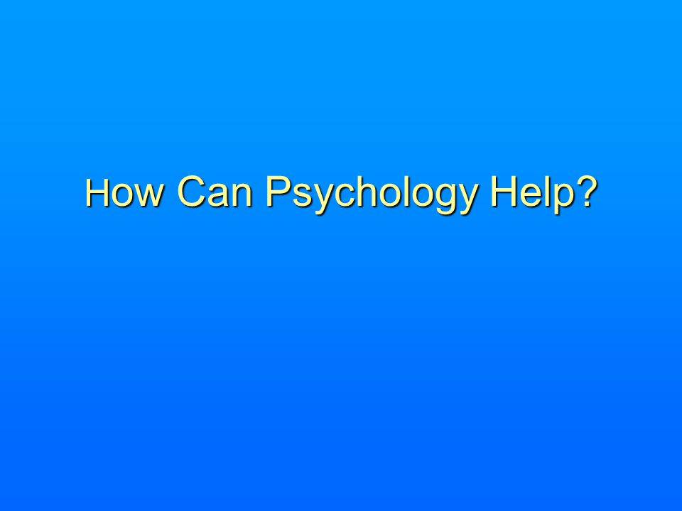 H ow Can Psychology Help?