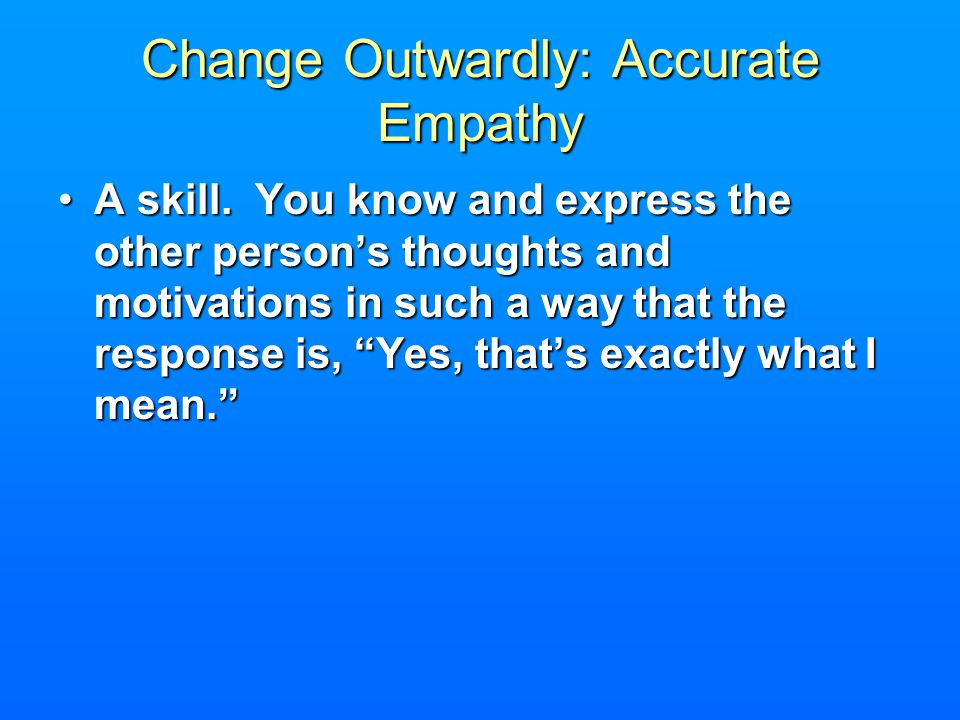 Change Outwardly: Accurate Empathy A skill. You know and express the other persons thoughts and motivations in such a way that the response is, Yes, t