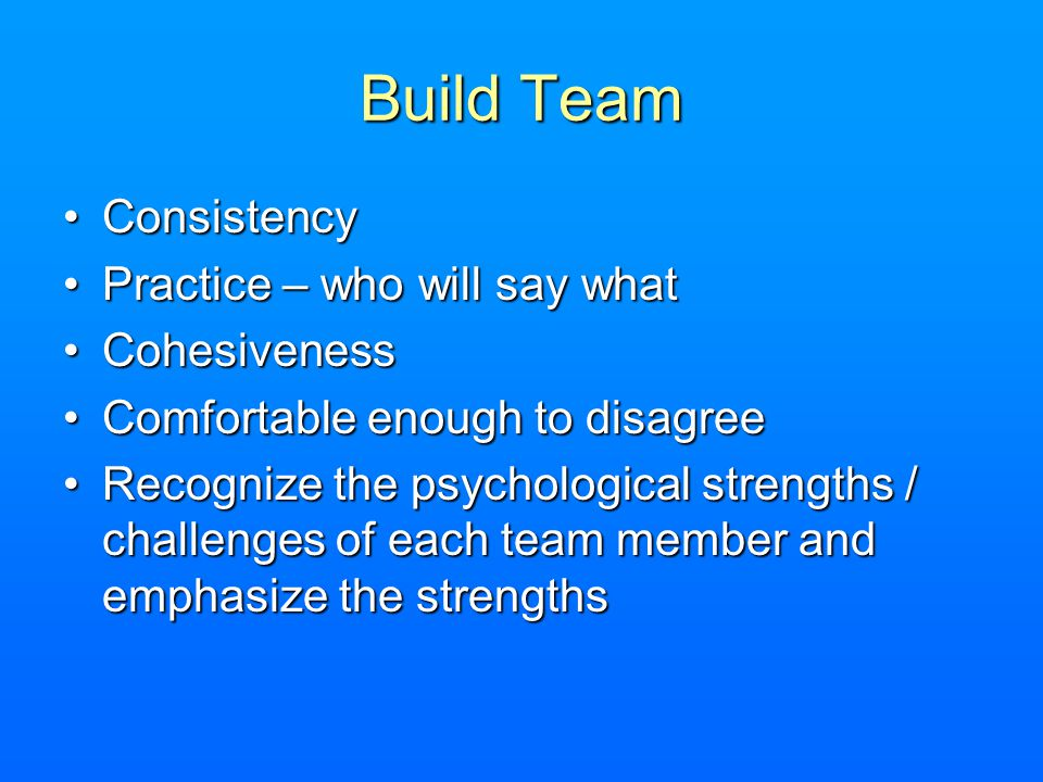 Build Team ConsistencyConsistency Practice – who will say whatPractice – who will say what CohesivenessCohesiveness Comfortable enough to disagreeComfortable enough to disagree Recognize the psychological strengths / challenges of each team member and emphasize the strengthsRecognize the psychological strengths / challenges of each team member and emphasize the strengths