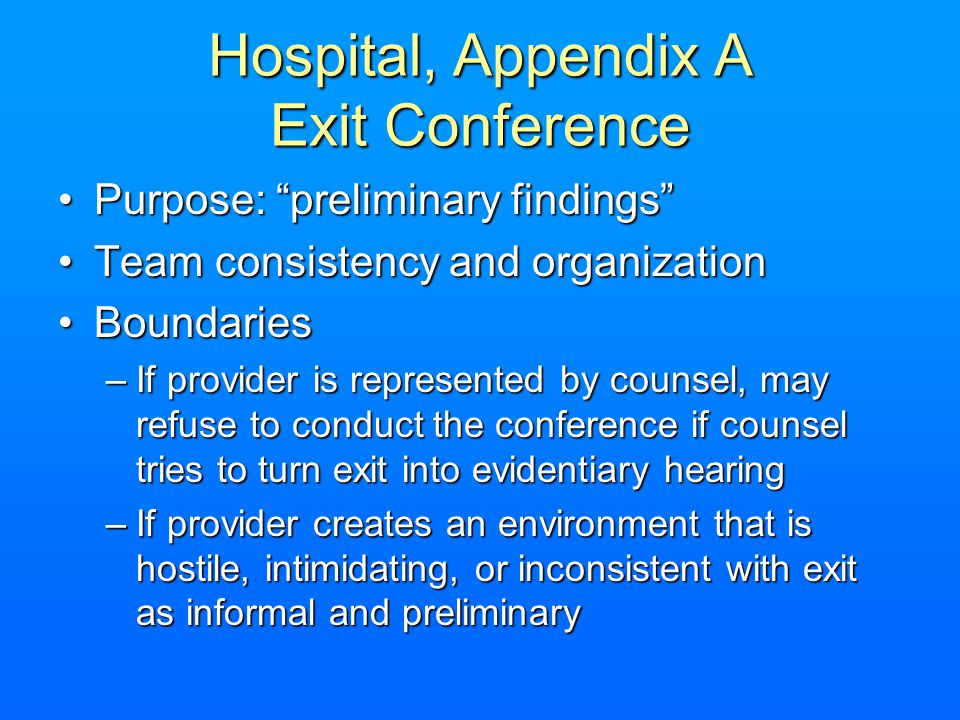 Hospital, Appendix A Exit Conference Purpose: preliminary findingsPurpose: preliminary findings Team consistency and organizationTeam consistency and organization BoundariesBoundaries –If provider is represented by counsel, may refuse to conduct the conference if counsel tries to turn exit into evidentiary hearing –If provider creates an environment that is hostile, intimidating, or inconsistent with exit as informal and preliminary
