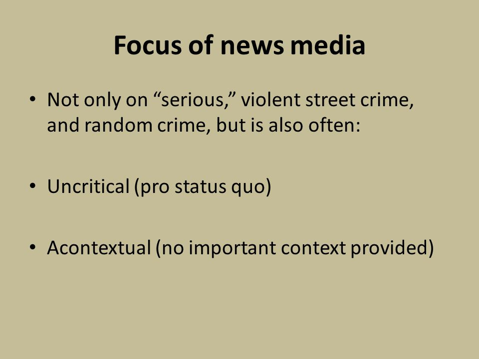 Focus of news media Not only on serious, violent street crime, and random crime, but is also often: Uncritical (pro status quo) Acontextual (no important context provided)