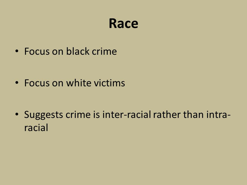 Race Focus on black crime Focus on white victims Suggests crime is inter-racial rather than intra- racial