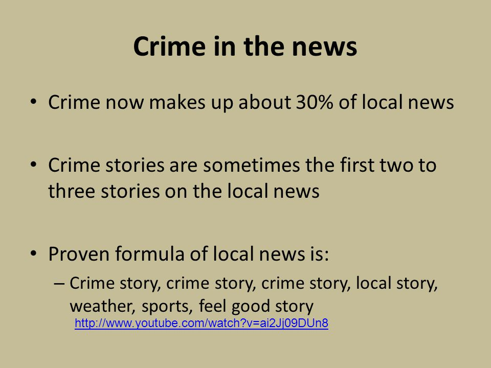 Crime in the news Crime now makes up about 30% of local news Crime stories are sometimes the first two to three stories on the local news Proven formula of local news is: – Crime story, crime story, crime story, local story, weather, sports, feel good story http://www.youtube.com/watch v=ai2Jj09DUn8