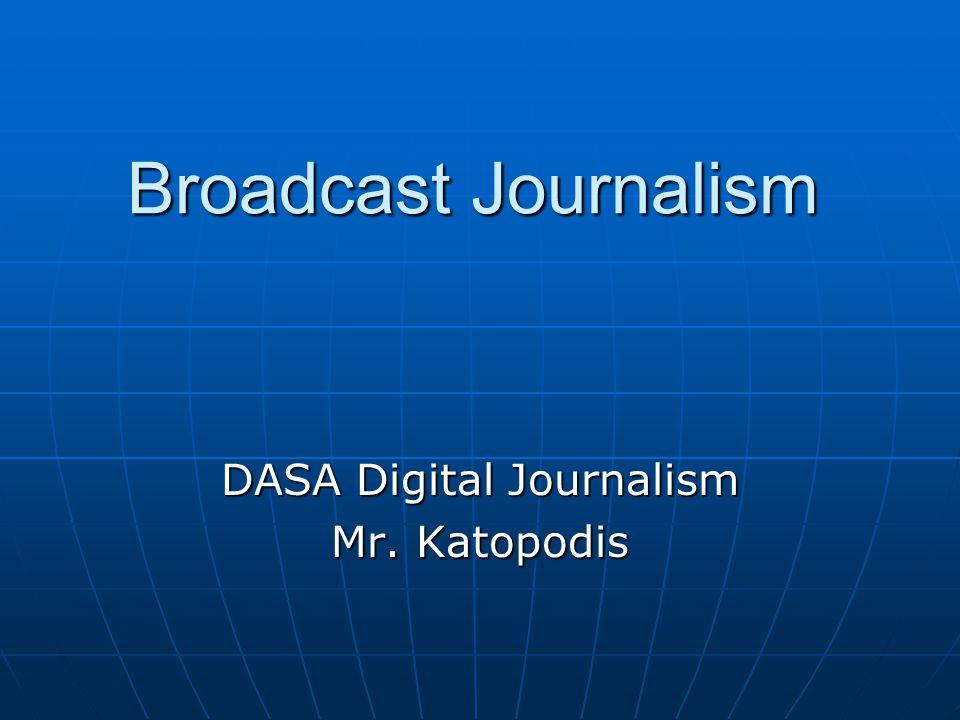 Broadcast Journalism DASA Digital Journalism Mr. Katopodis