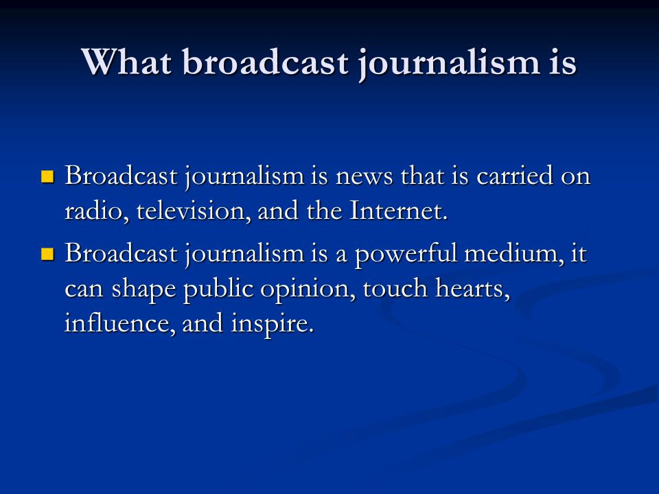 What broadcast journalism is Broadcast journalism is news that is carried on radio, television, and the Internet.