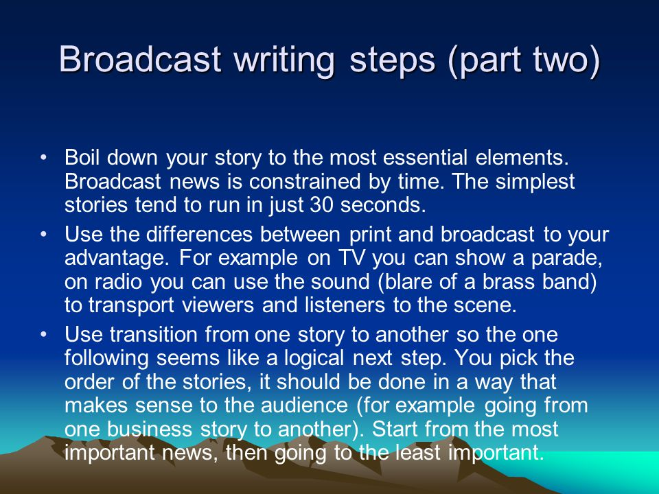 Broadcast writing steps (part two) Boil down your story to the most essential elements. Broadcast news is constrained by time. The simplest stories te