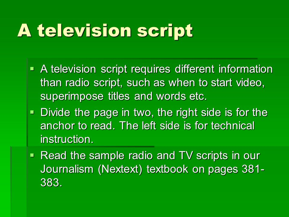 A television script A television script requires different information than radio script, such as when to start video, superimpose titles and words etc.