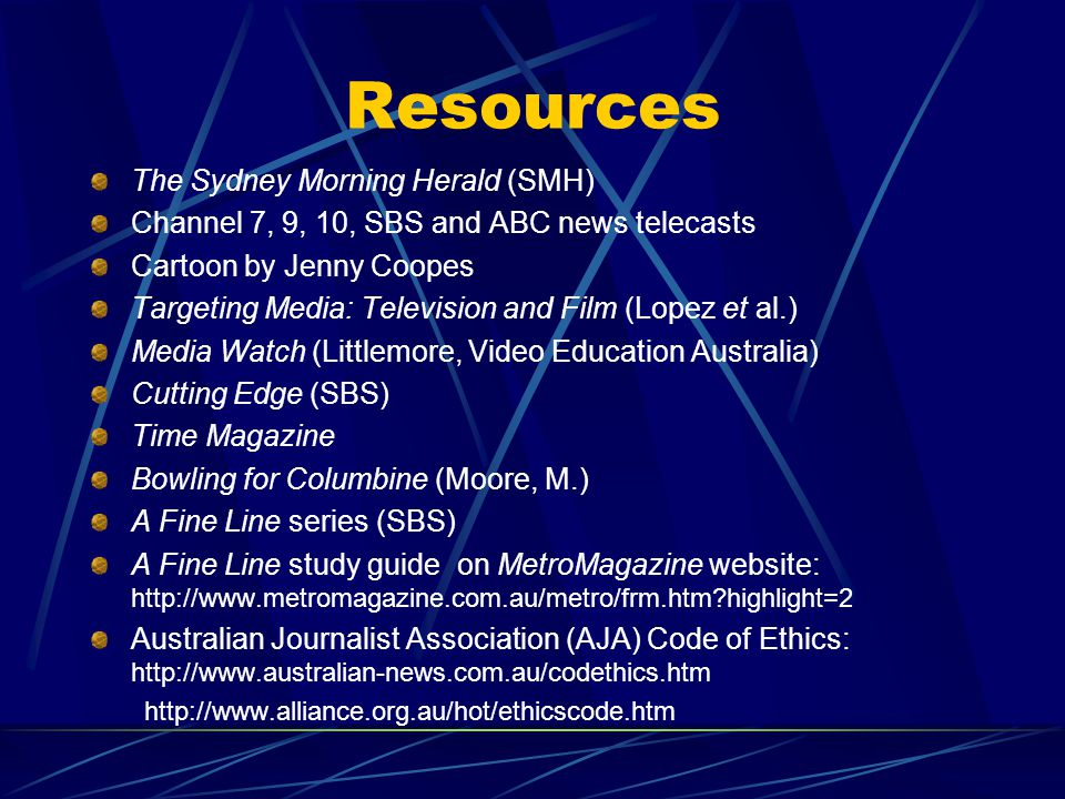 Resources The Sydney Morning Herald (SMH) Channel 7, 9, 10, SBS and ABC news telecasts Cartoon by Jenny Coopes Targeting Media: Television and Film (Lopez et al.) Media Watch (Littlemore, Video Education Australia) Cutting Edge (SBS) Time Magazine Bowling for Columbine (Moore, M.) A Fine Line series (SBS) A Fine Line study guide on MetroMagazine website: http://www.metromagazine.com.au/metro/frm.htm?highlight=2 Australian Journalist Association (AJA) Code of Ethics: http://www.australian-news.com.au/codethics.htm http://www.alliance.org.au/hot/ethicscode.htm