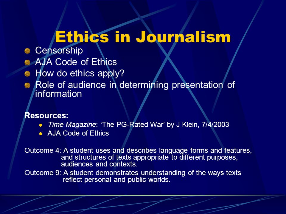 Ethics in Journalism Censorship AJA Code of Ethics How do ethics apply? Role of audience in determining presentation of information Resources: Time Ma