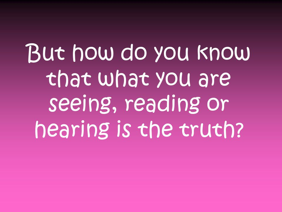 But how do you know that what you are seeing, reading or hearing is the truth?