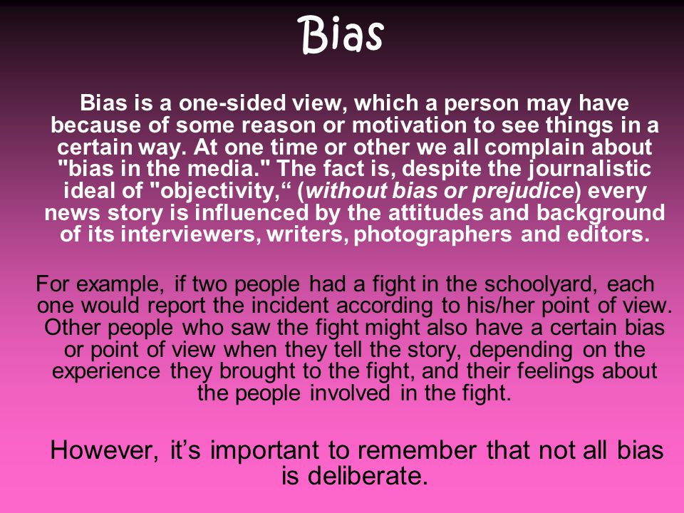 Bias Bias is a one-sided view, which a person may have because of some reason or motivation to see things in a certain way.