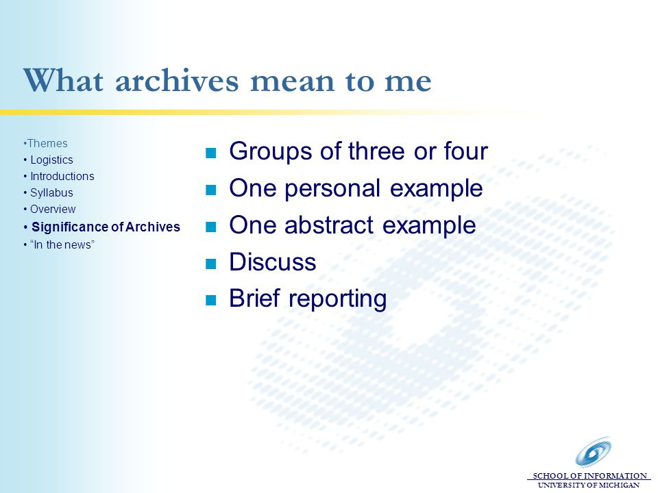 SCHOOL OF INFORMATION UNIVERSITY OF MICHIGAN What archives mean to me n Groups of three or four n One personal example n One abstract example n Discuss n Brief reporting Themes Logistics Introductions Syllabus Overview Significance of Archives In the news