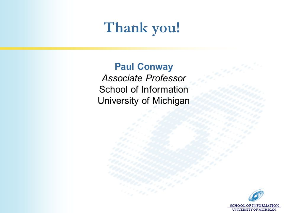 SCHOOL OF INFORMATION UNIVERSITY OF MICHIGAN Thank you! Paul Conway Associate Professor School of Information University of Michigan