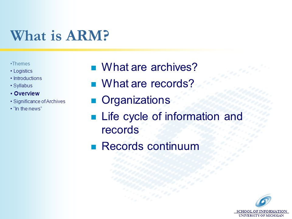 SCHOOL OF INFORMATION UNIVERSITY OF MICHIGAN What is ARM? n What are archives? n What are records? n Organizations n Life cycle of information and rec