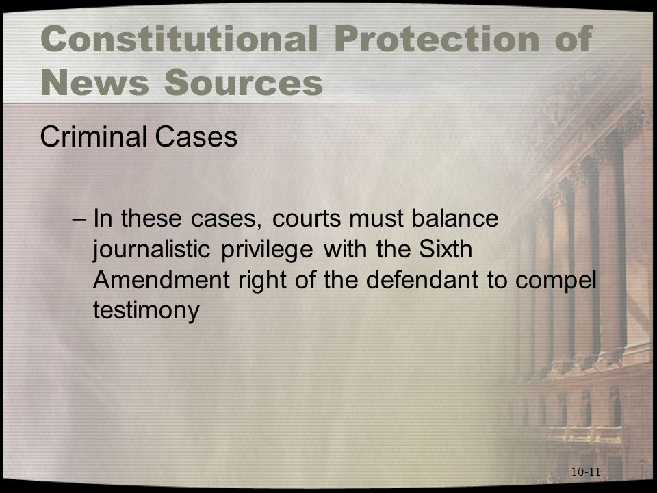 10-11 Constitutional Protection of News Sources Criminal Cases –In these cases, courts must balance journalistic privilege with the Sixth Amendment right of the defendant to compel testimony