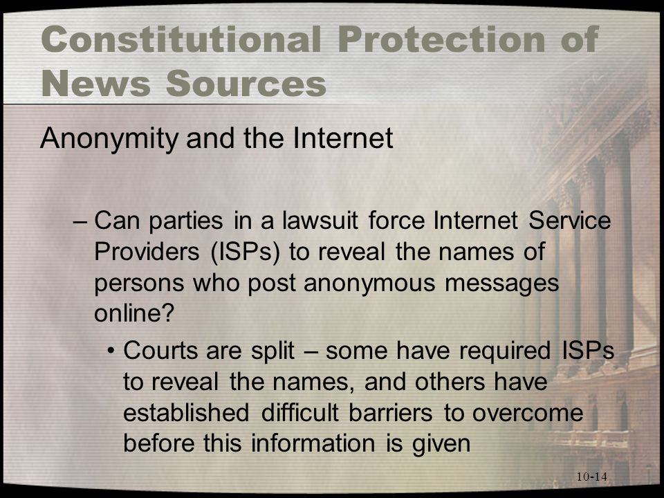 10-14 Constitutional Protection of News Sources Anonymity and the Internet –Can parties in a lawsuit force Internet Service Providers (ISPs) to reveal the names of persons who post anonymous messages online.