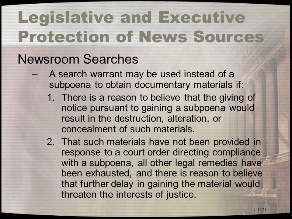 10-21 Legislative and Executive Protection of News Sources Newsroom Searches –A search warrant may be used instead of a subpoena to obtain documentary materials if: 1.There is a reason to believe that the giving of notice pursuant to gaining a subpoena would result in the destruction, alteration, or concealment of such materials.