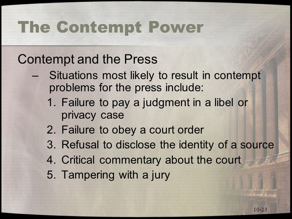 10-23 The Contempt Power Contempt and the Press –Situations most likely to result in contempt problems for the press include: 1.Failure to pay a judgment in a libel or privacy case 2.Failure to obey a court order 3.Refusal to disclose the identity of a source 4.Critical commentary about the court 5.Tampering with a jury