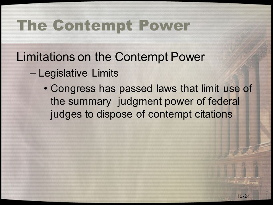 10-24 The Contempt Power Limitations on the Contempt Power –Legislative Limits Congress has passed laws that limit use of the summary judgment power of federal judges to dispose of contempt citations