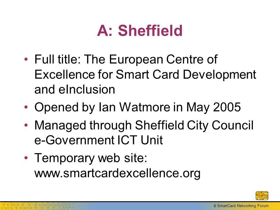 © SmartCard Networking Forum A: Sheffield Full title: The European Centre of Excellence for Smart Card Development and eInclusion Opened by Ian Watmor