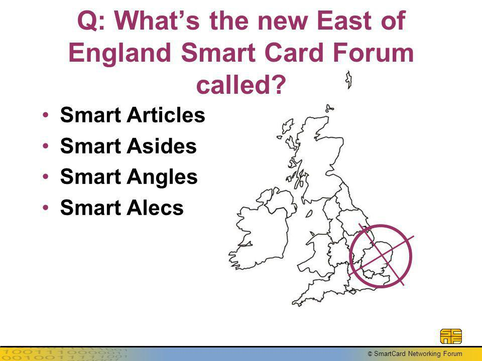 © SmartCard Networking Forum Q: Whats the new East of England Smart Card Forum called.
