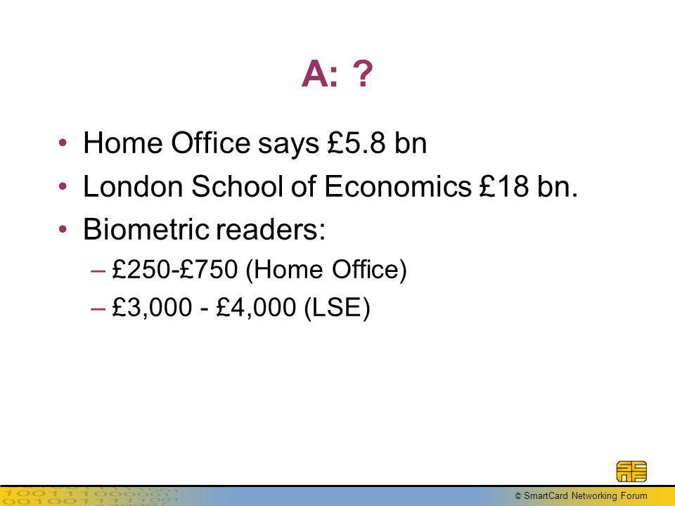 © SmartCard Networking Forum A: . Home Office says £5.8 bn London School of Economics £18 bn.