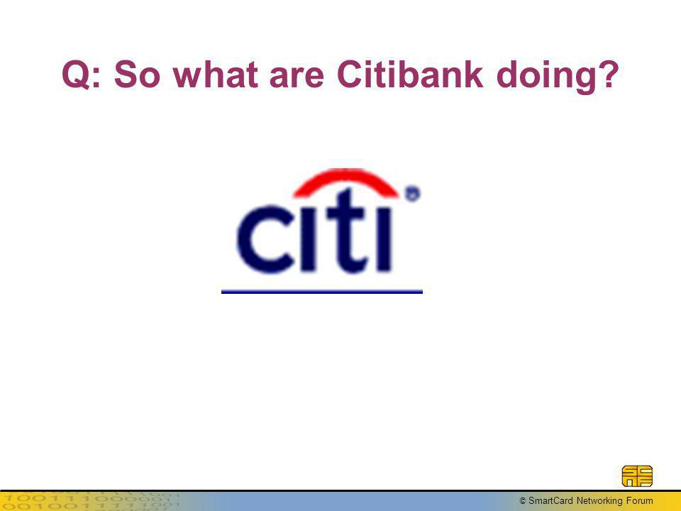 © SmartCard Networking Forum Q: So what are Citibank doing