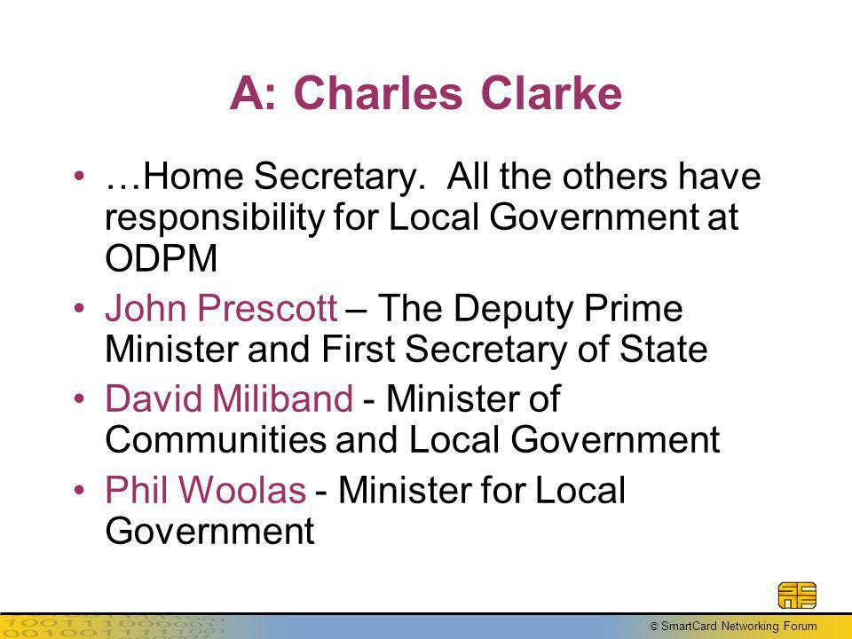 © SmartCard Networking Forum A: Charles Clarke …Home Secretary. All the others have responsibility for Local Government at ODPM John Prescott – The De