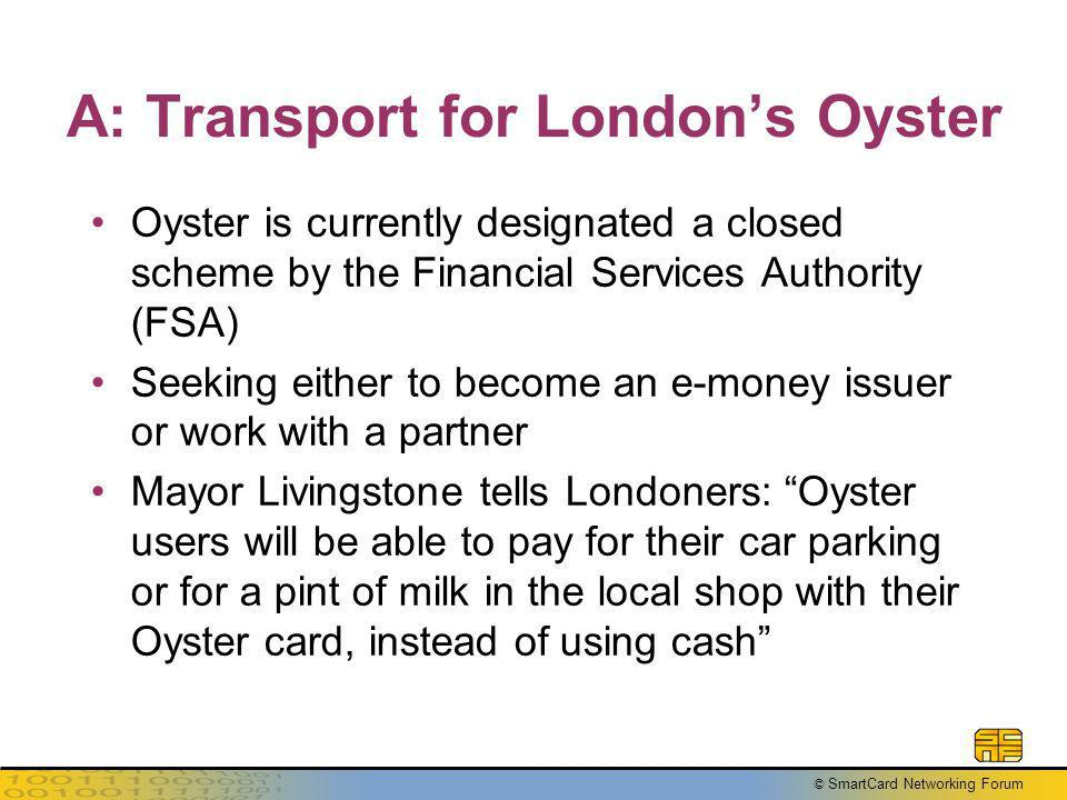 © SmartCard Networking Forum A: Transport for Londons Oyster Oyster is currently designated a closed scheme by the Financial Services Authority (FSA)