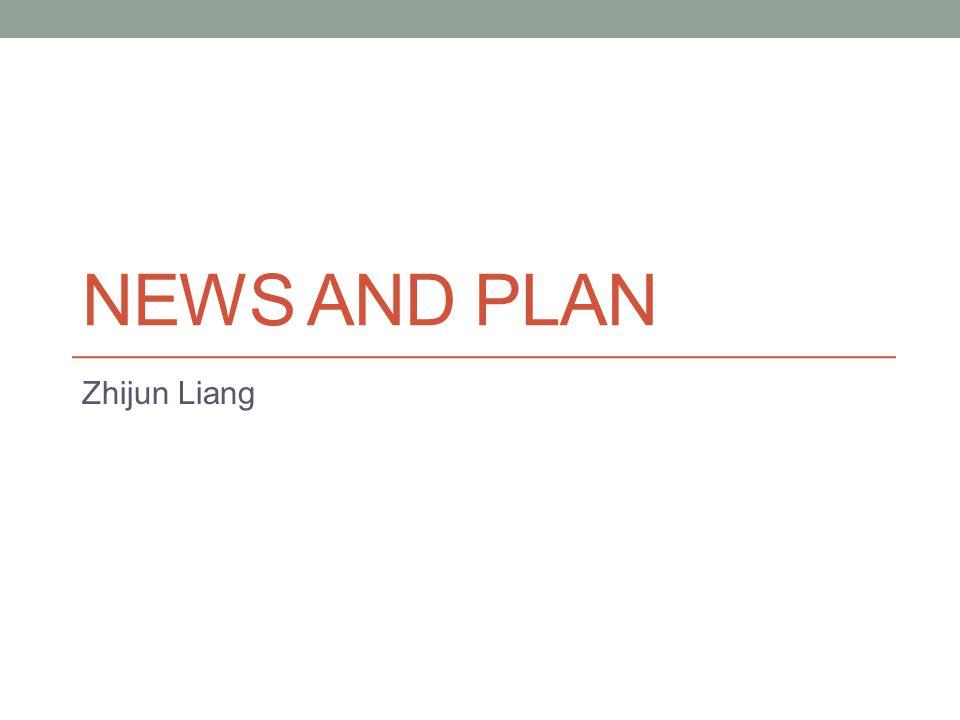 NEWS AND PLAN Zhijun Liang