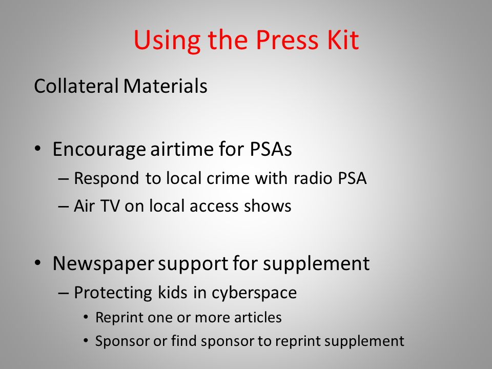 Using the Press Kit Collateral Materials Encourage airtime for PSAs – Respond to local crime with radio PSA – Air TV on local access shows Newspaper support for supplement – Protecting kids in cyberspace Reprint one or more articles Sponsor or find sponsor to reprint supplement