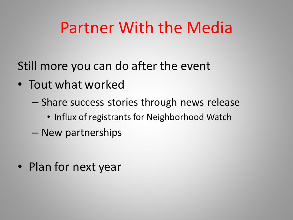 Partner With the Media Still more you can do after the event Tout what worked – Share success stories through news release Influx of registrants for Neighborhood Watch – New partnerships Plan for next year