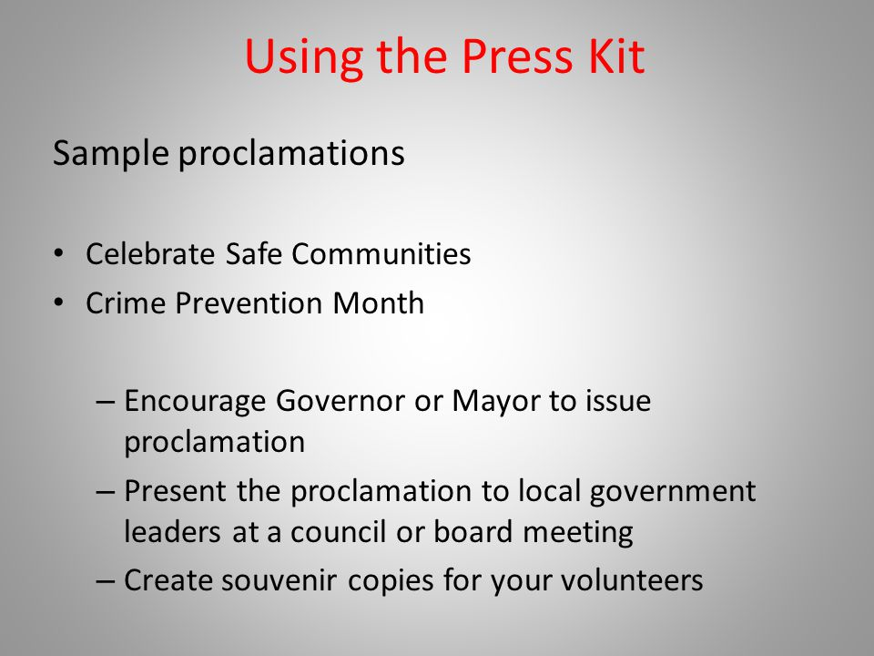 Using the Press Kit Sample proclamations Celebrate Safe Communities Crime Prevention Month – Encourage Governor or Mayor to issue proclamation – Present the proclamation to local government leaders at a council or board meeting – Create souvenir copies for your volunteers