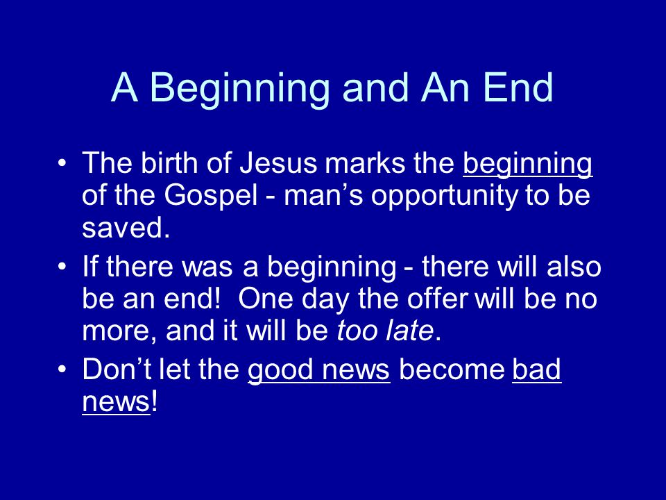 A Beginning and An End The birth of Jesus marks the beginning of the Gospel - mans opportunity to be saved.