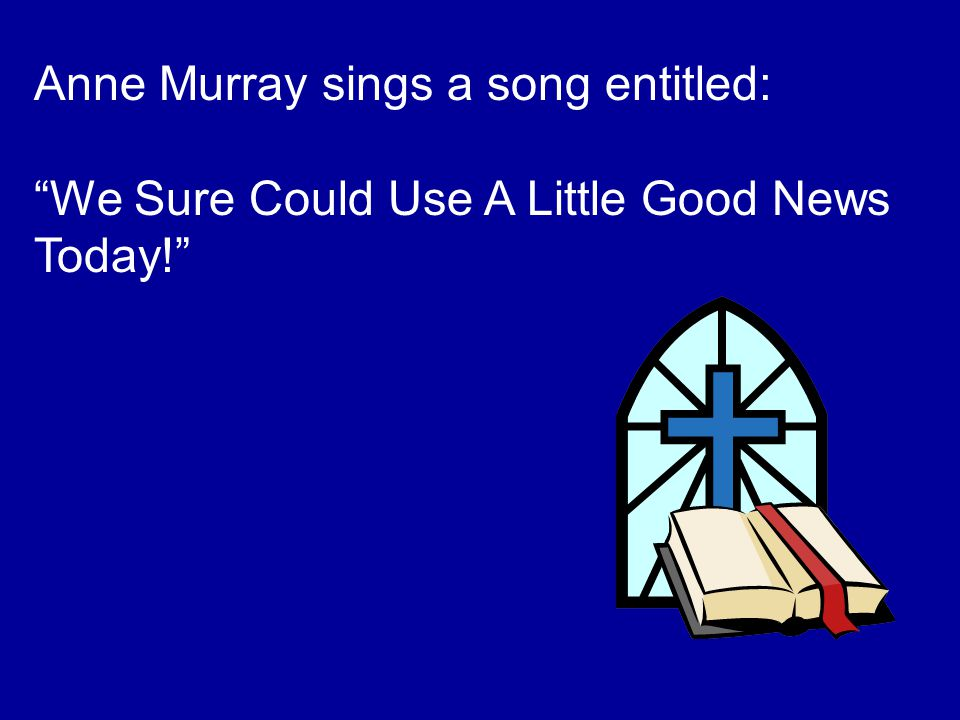 Anne Murray sings a song entitled: We Sure Could Use A Little Good News Today!