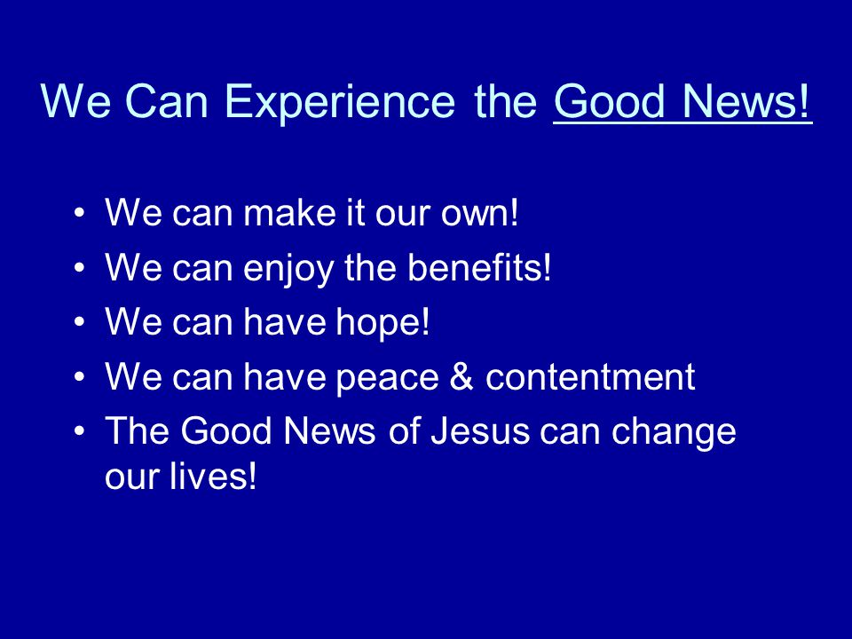 We Can Experience the Good News. We can make it our own.